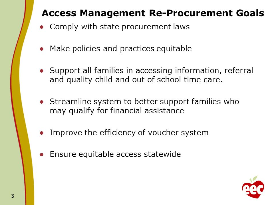 3 Access Management Re-Procurement Goals Comply with state procurement laws Make policies and practices equitable Support all families in accessing in