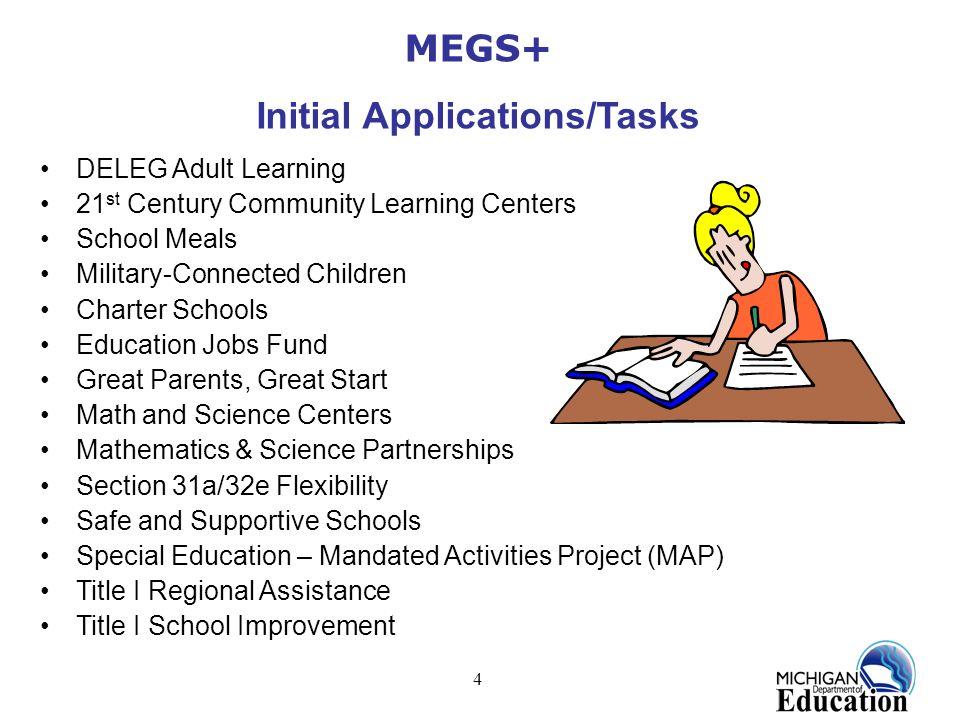 4 MEGS+ Initial Applications/Tasks DELEG Adult Learning 21 st Century Community Learning Centers School Meals Military-Connected Children Charter Scho