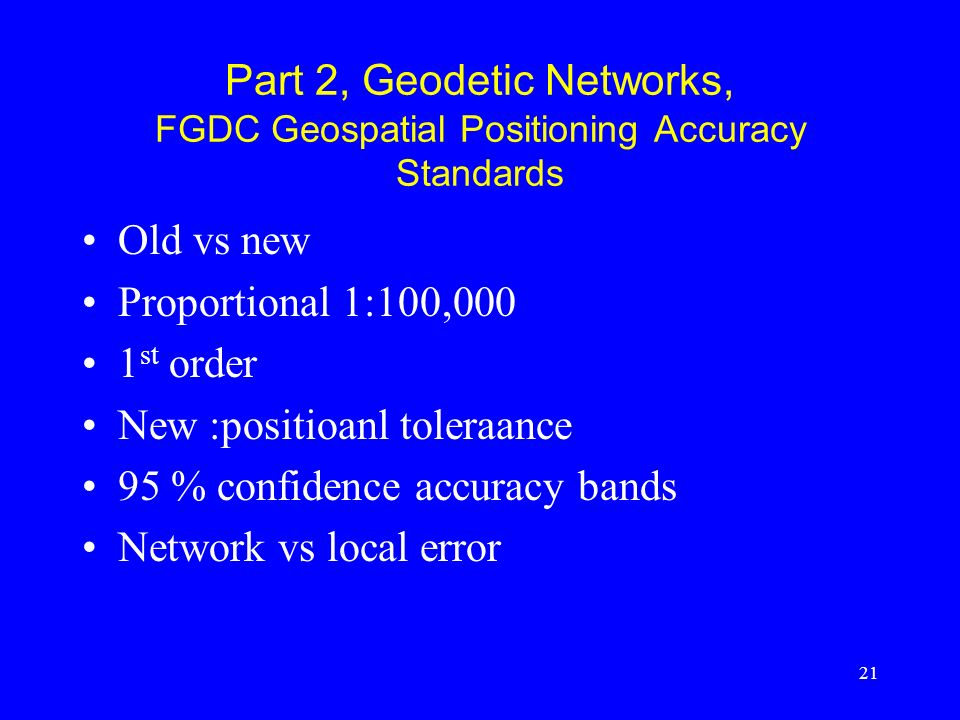 21 Part 2, Geodetic Networks, FGDC Geospatial Positioning Accuracy Standards Old vs new Proportional 1:100,000 1 st order New :positioanl toleraance 9