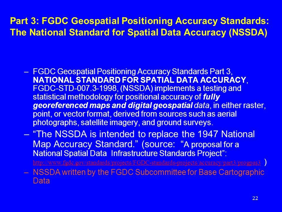 22 Part 3: FGDC Geospatial Positioning Accuracy Standards: The National Standard for Spatial Data Accuracy (NSSDA) –FGDC Geospatial Positioning Accura
