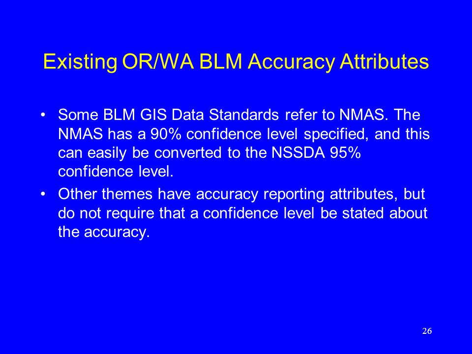 26 Existing OR/WA BLM Accuracy Attributes Some BLM GIS Data Standards refer to NMAS. The NMAS has a 90% confidence level specified, and this can easil