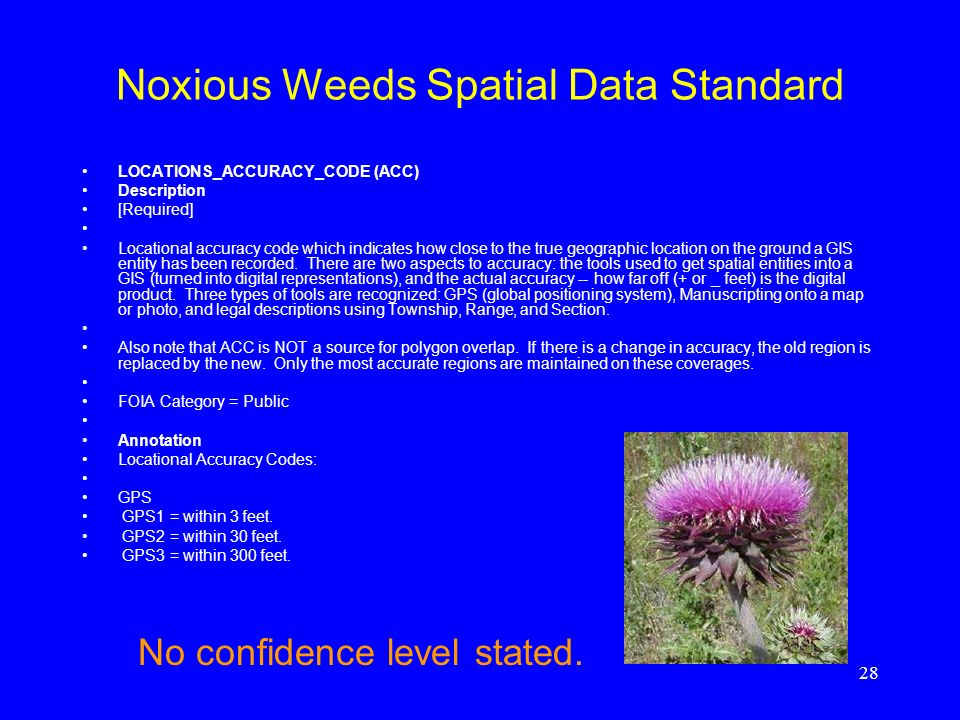 28 Noxious Weeds Spatial Data Standard LOCATIONS_ACCURACY_CODE (ACC) Description [Required] Locational accuracy code which indicates how close to the