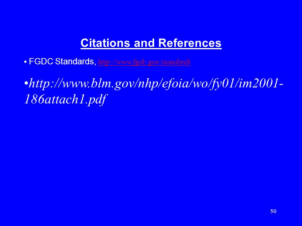 50 Citations and References FGDC Standards, http://www.fgdc.gov/standards http://www.fgdc.gov/standards http://www.blm.gov/nhp/efoia/wo/fy01/im2001- 1