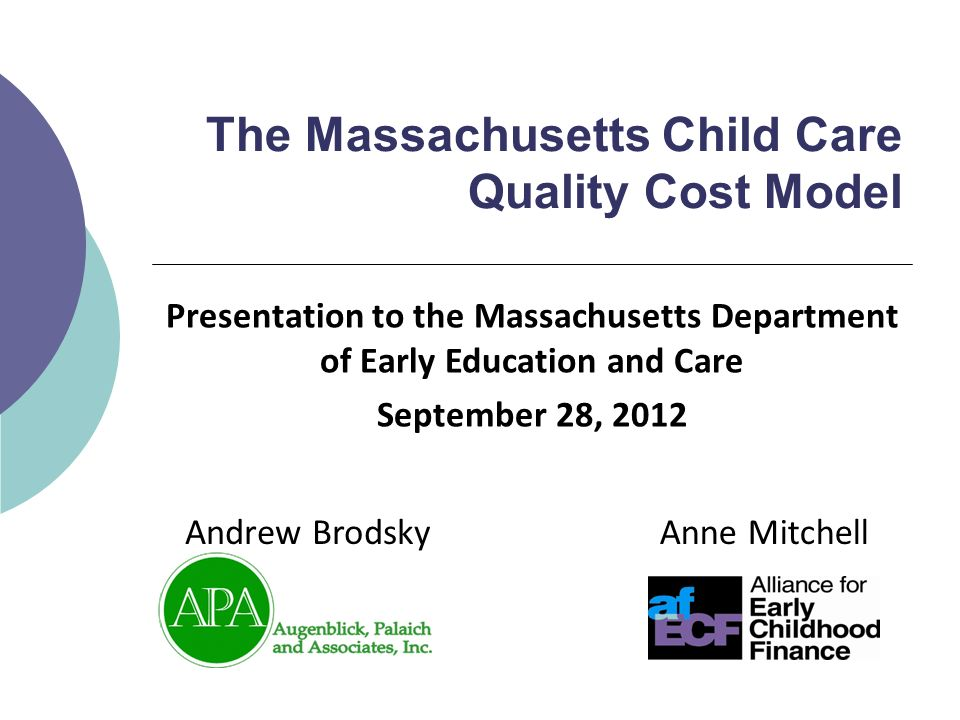 The Massachusetts Child Care Quality Cost Model Anne MitchellAndrew Brodsky Presentation to the Massachusetts Department of Early Education and Care September 28, 2012