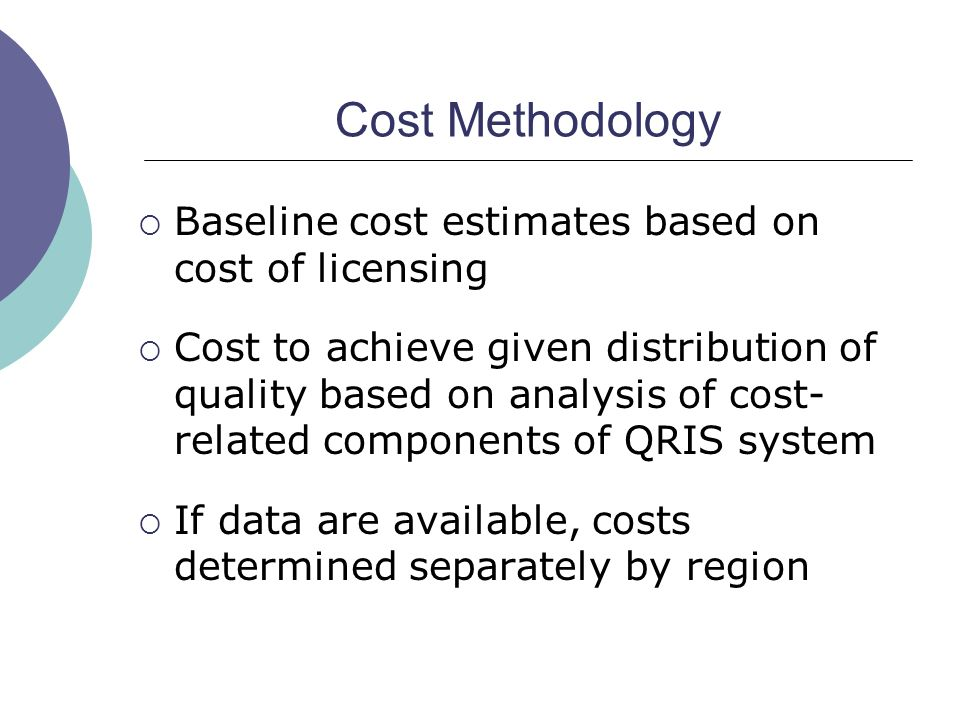 Cost Methodology Baseline cost estimates based on cost of licensing Cost to achieve given distribution of quality based on analysis of cost- related components of QRIS system If data are available, costs determined separately by region