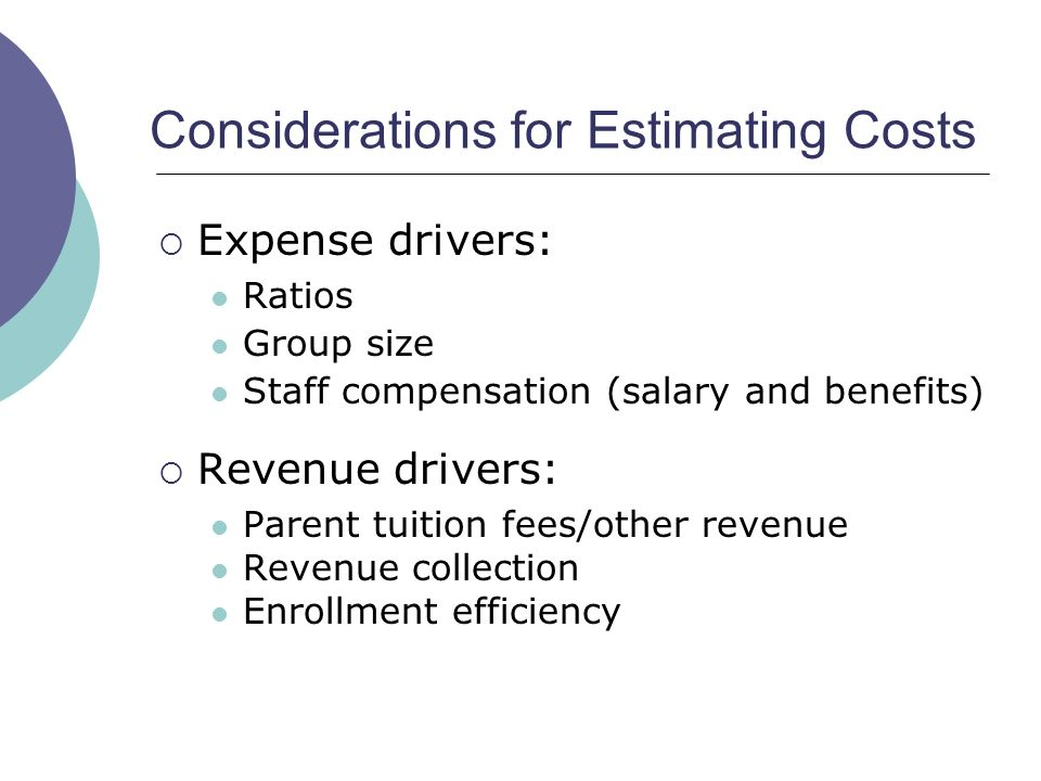 Considerations for Estimating Costs Expense drivers: Ratios Group size Staff compensation (salary and benefits) Revenue drivers: Parent tuition fees/other revenue Revenue collection Enrollment efficiency