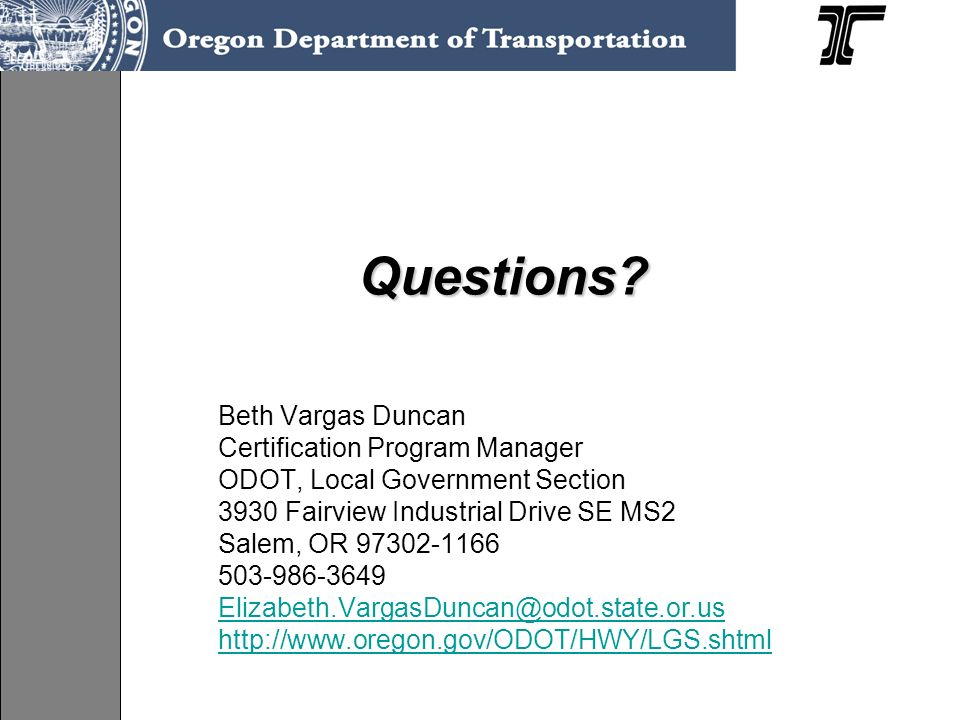 Questions? Questions? Beth Vargas Duncan Certification Program Manager ODOT, Local Government Section 3930 Fairview Industrial Drive SE MS2 Salem, OR