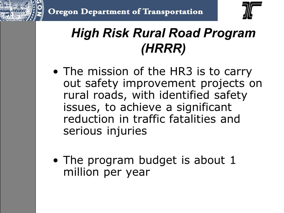 High Risk Rural Road Program (HRRR) The mission of the HR3 is to carry out safety improvement projects on rural roads, with identified safety issues, to achieve a significant reduction in traffic fatalities and serious injuries The program budget is about 1 million per year