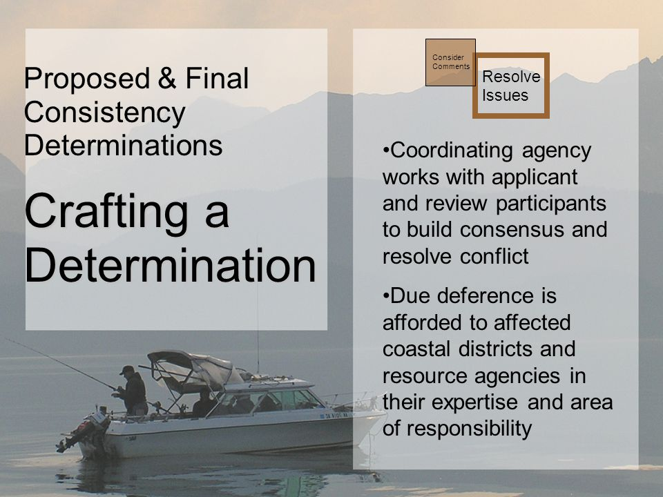 Coordinating agency works with applicant and review participants to build consensus and resolve conflict Due deference is afforded to affected coastal districts and resource agencies in their expertise and area of responsibility Resolve Issues Consider Comments Proposed & Final Consistency Determinations Crafting a Determination
