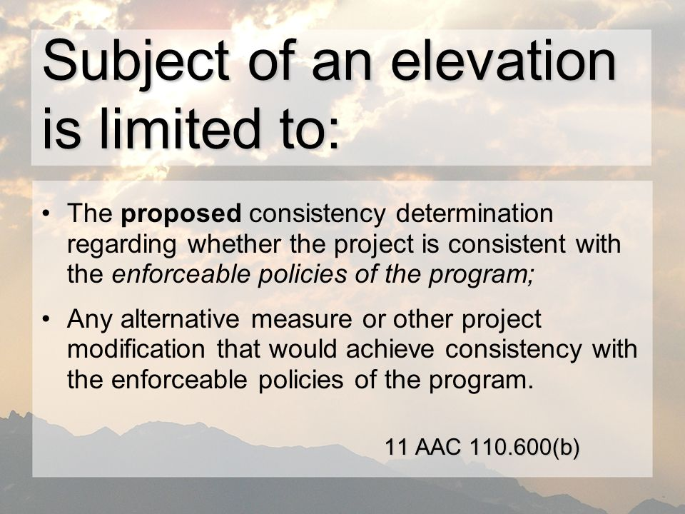 Subject of an elevation is limited to: The proposed consistency determination regarding whether the project is consistent with the enforceable policies of the program; Any alternative measure or other project modification that would achieve consistency with the enforceable policies of the program.