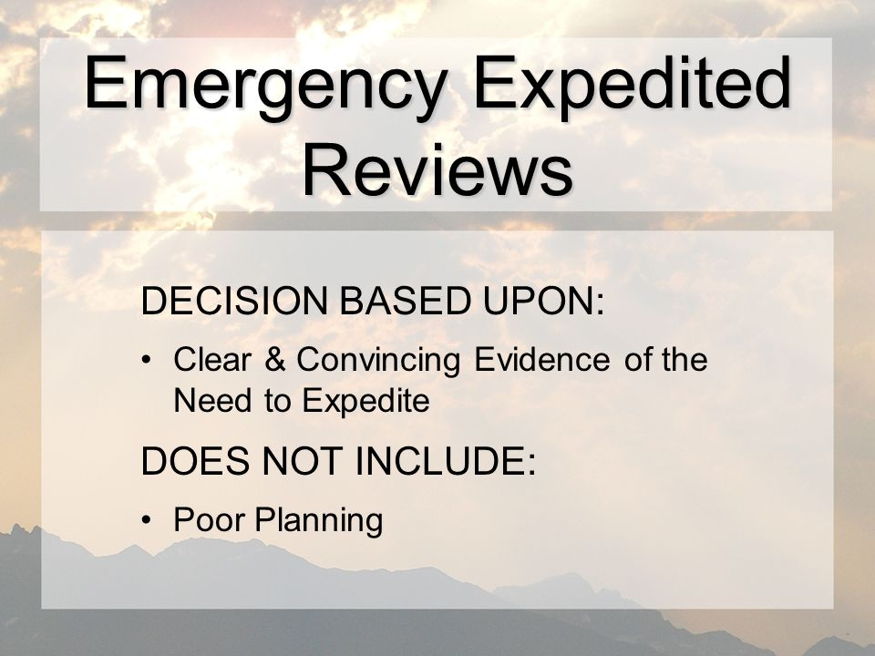 DECISION BASED UPON: Clear & Convincing Evidence of the Need to Expedite DOES NOT INCLUDE: Poor Planning Emergency Expedited Reviews