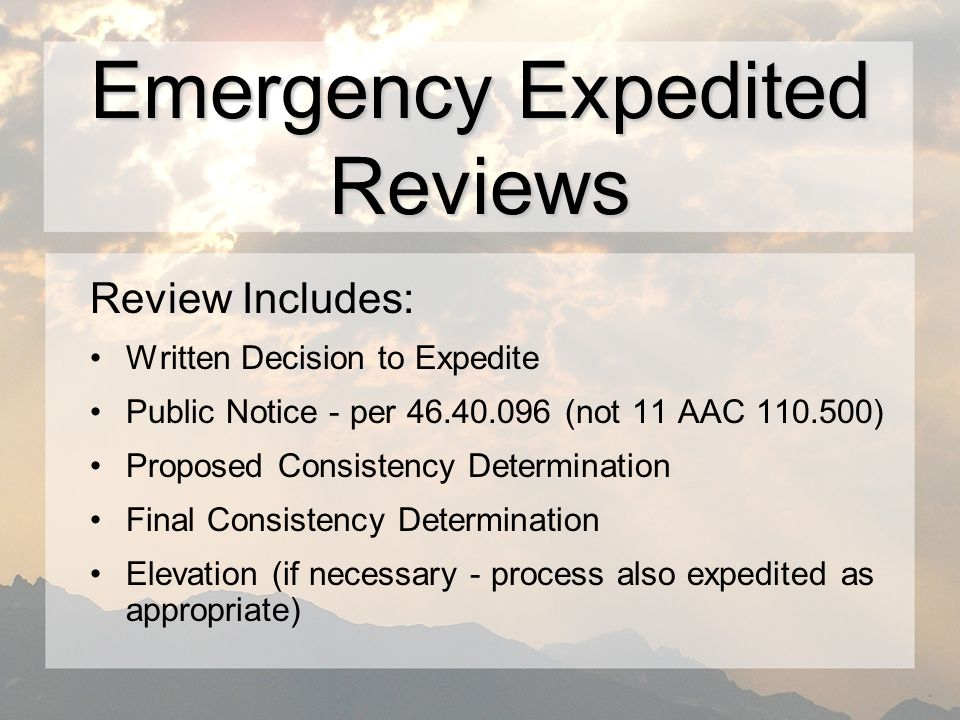 Review Includes: Written Decision to Expedite Public Notice - per (not 11 AAC ) Proposed Consistency Determination Final Consistency Determination Elevation (if necessary - process also expedited as appropriate) Emergency Expedited Reviews