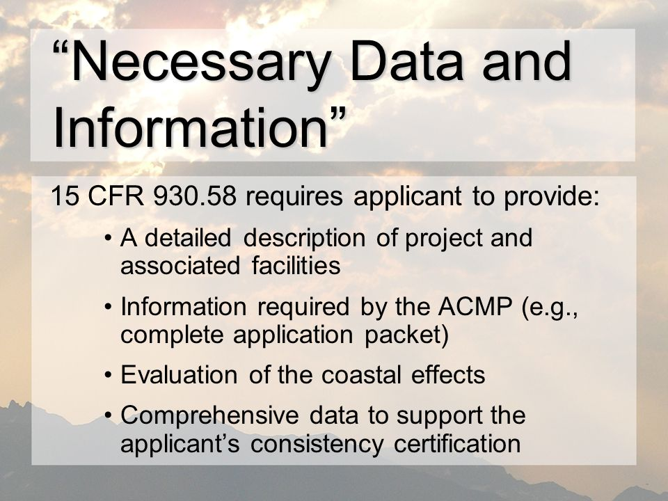 15 CFR requires applicant to provide: A detailed description of project and associated facilities Information required by the ACMP (e.g., complete application packet) Evaluation of the coastal effects Comprehensive data to support the applicants consistency certification Necessary Data and Information