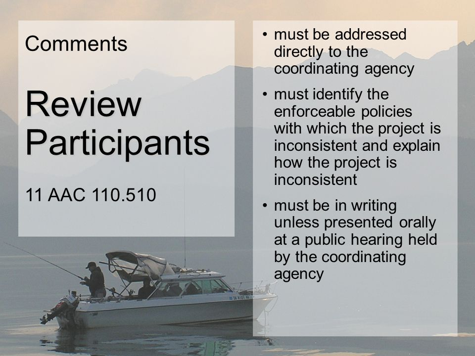 must be addressed directly to the coordinating agency must identify the enforceable policies with which the project is inconsistent and explain how the project is inconsistent must be in writing unless presented orally at a public hearing held by the coordinating agency Comments Review Participants Review Participants 11 AAC