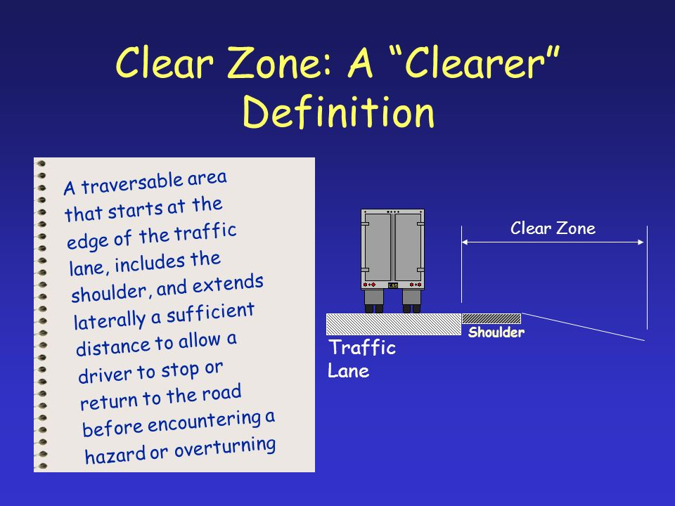 Clear Zone: A Clearer Definition A traversable area that starts at the edge of the traffic lane, includes the shoulder, and extends laterally a sufficient distance to allow a driver to stop or return to the road before encountering a hazard or overturning Clear Zone Traffic Lane Shoulder