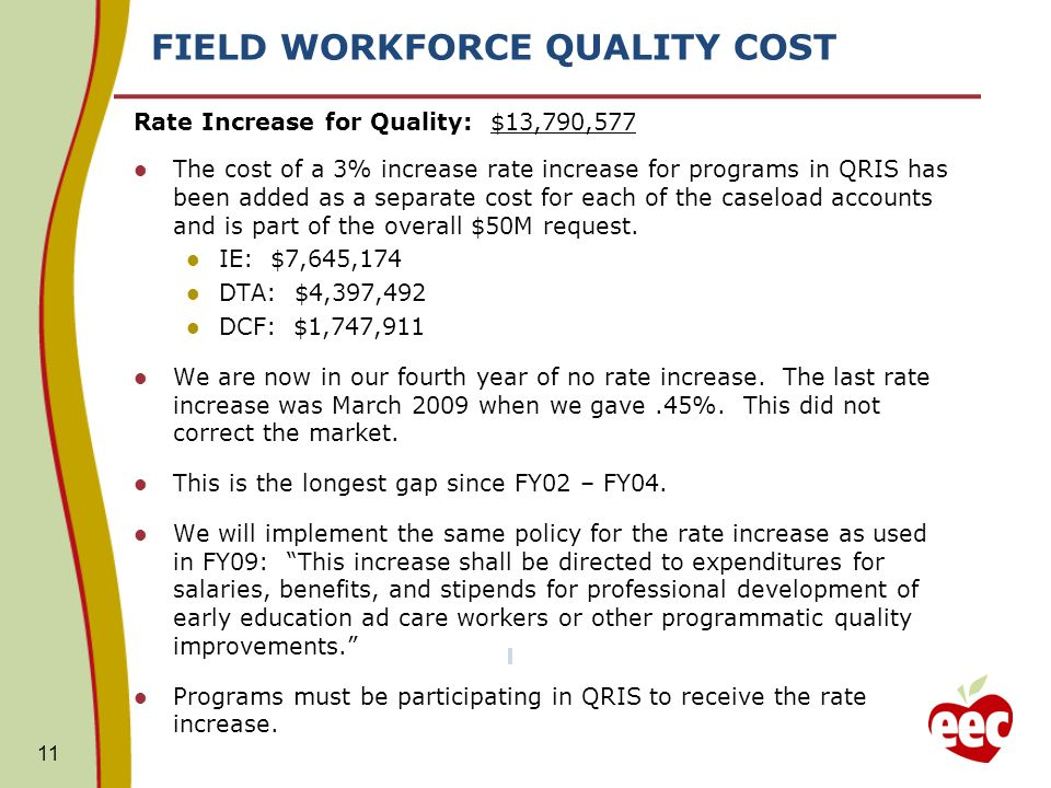 FIELD WORKFORCE QUALITY COST 11 Rate Increase for Quality: $13,790,577 The cost of a 3% increase rate increase for programs in QRIS has been added as a separate cost for each of the caseload accounts and is part of the overall $50M request.