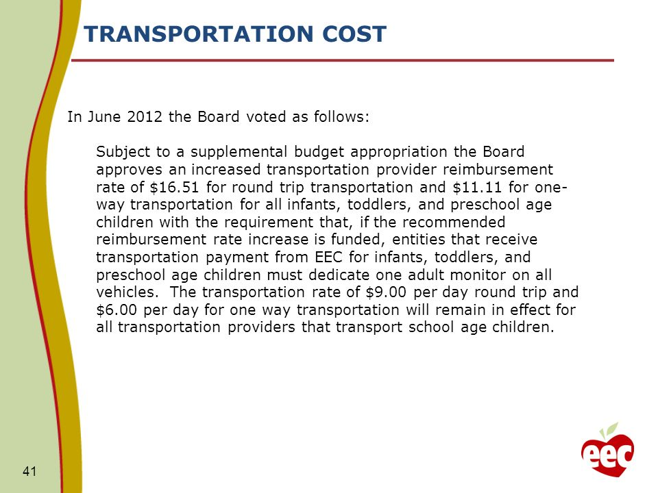 TRANSPORTATION COST In June 2012 the Board voted as follows: Subject to a supplemental budget appropriation the Board approves an increased transportation provider reimbursement rate of $16.51 for round trip transportation and $11.11 for one- way transportation for all infants, toddlers, and preschool age children with the requirement that, if the recommended reimbursement rate increase is funded, entities that receive transportation payment from EEC for infants, toddlers, and preschool age children must dedicate one adult monitor on all vehicles.