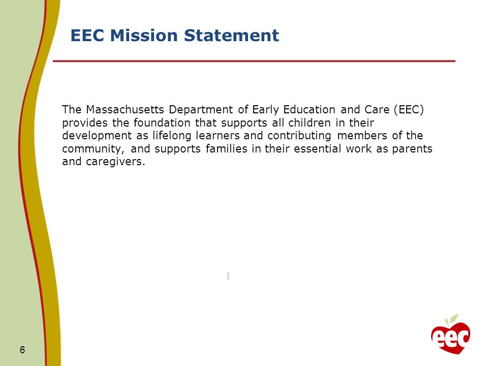 EEC Mission Statement 6 The Massachusetts Department of Early Education and Care (EEC) provides the foundation that supports all children in their development as lifelong learners and contributing members of the community, and supports families in their essential work as parents and caregivers.
