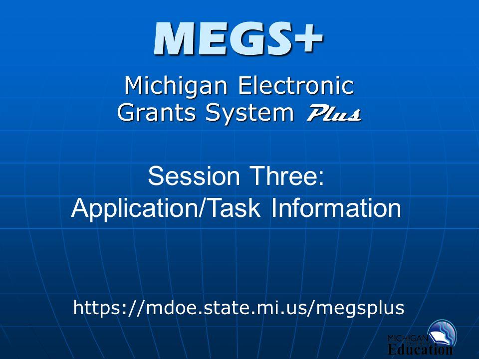 MEGS+ Michigan Electronic Grants System Plus https://mdoe.state.mi.us/megsplus Session Three: Application/Task Information