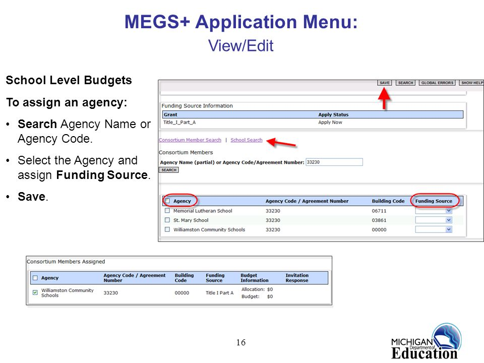 16 MEGS+ Application Menu: View/Edit School Level Budgets To assign an agency: Search Agency Name or Agency Code. Select the Agency and assign Funding