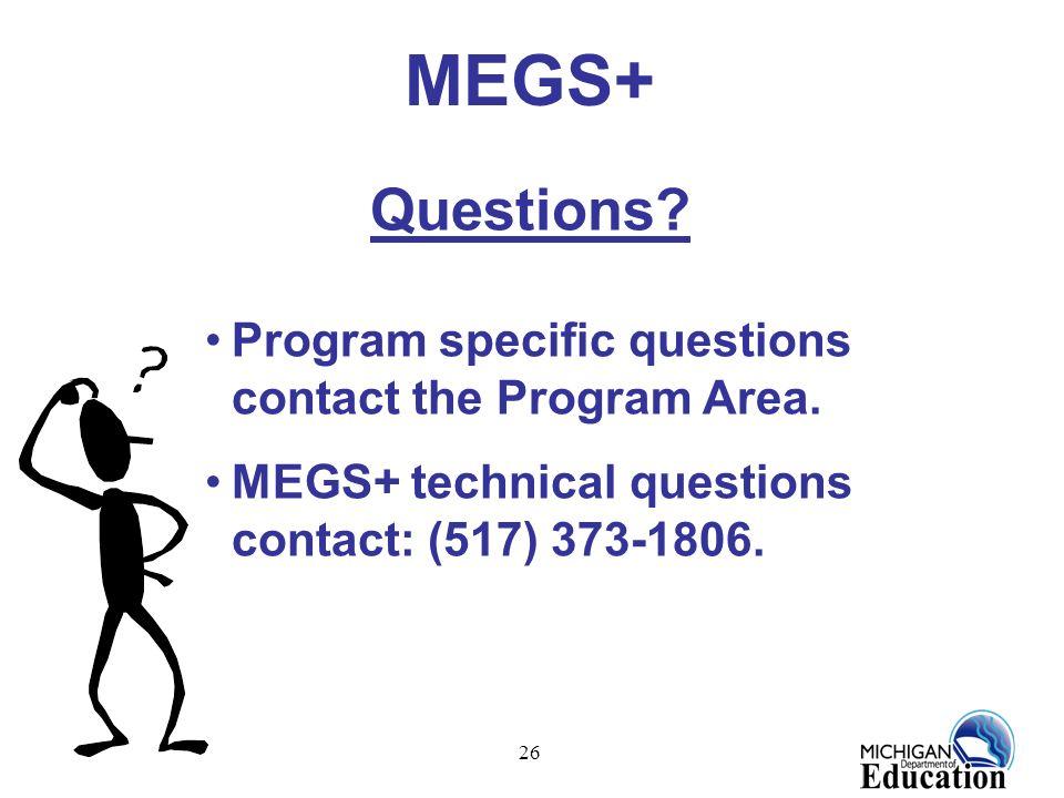 26 MEGS+ Questions? Program specific questions contact the Program Area. MEGS+ technical questions contact: (517) 373-1806.