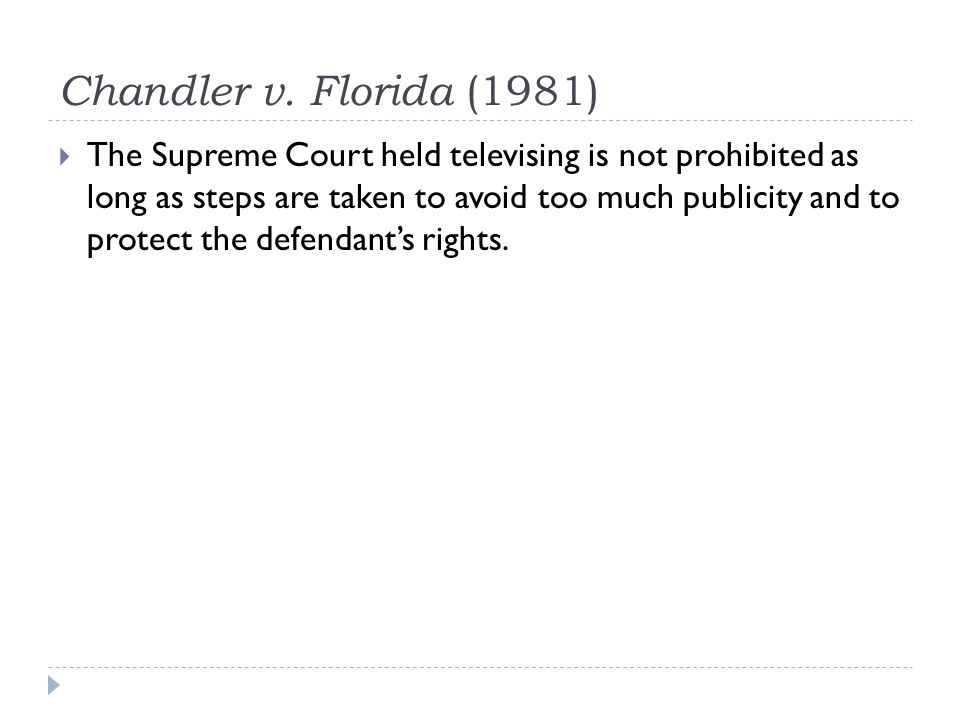 Chandler v. Florida (1981) The Supreme Court held televising is not prohibited as long as steps are taken to avoid too much publicity and to protect t