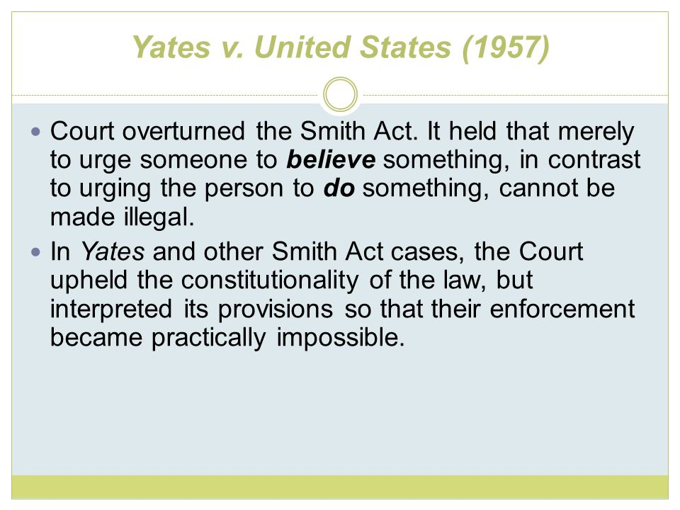 Yates v. United States (1957) Court overturned the Smith Act. It held that merely to urge someone to believe something, in contrast to urging the pers