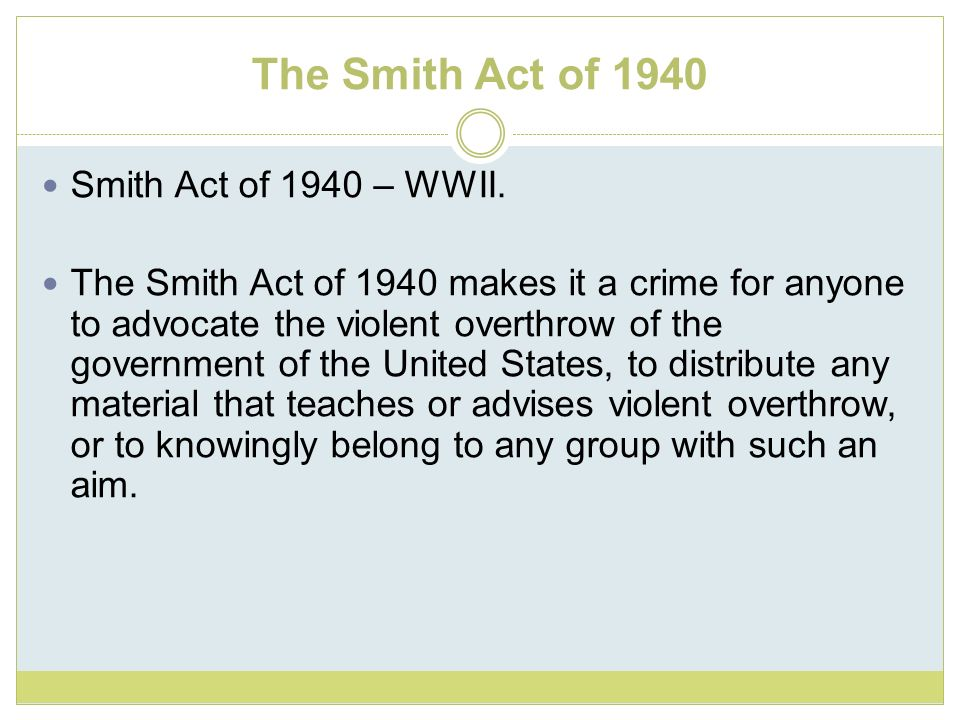 The Smith Act of 1940 Smith Act of 1940 – WWII. The Smith Act of 1940 makes it a crime for anyone to advocate the violent overthrow of the government