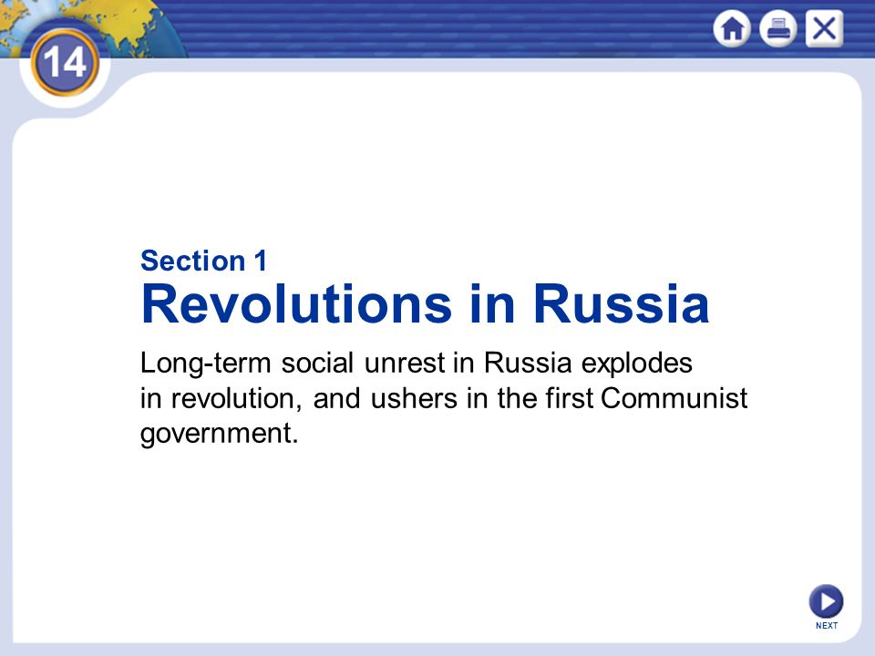 NEXT Section 1 Revolutions in Russia Long-term social unrest in Russia explodes in revolution, and ushers in the first Communist government.