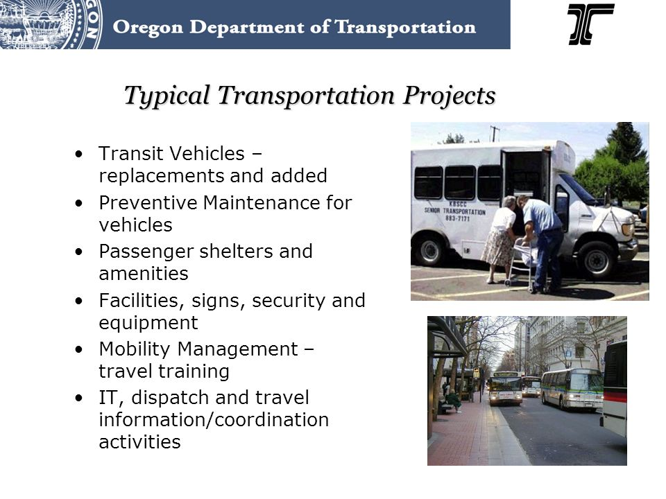 Typical Transportation Projects Transit Vehicles – replacements and added Preventive Maintenance for vehicles Passenger shelters and amenities Facilities, signs, security and equipment Mobility Management – travel training IT, dispatch and travel information/coordination activities