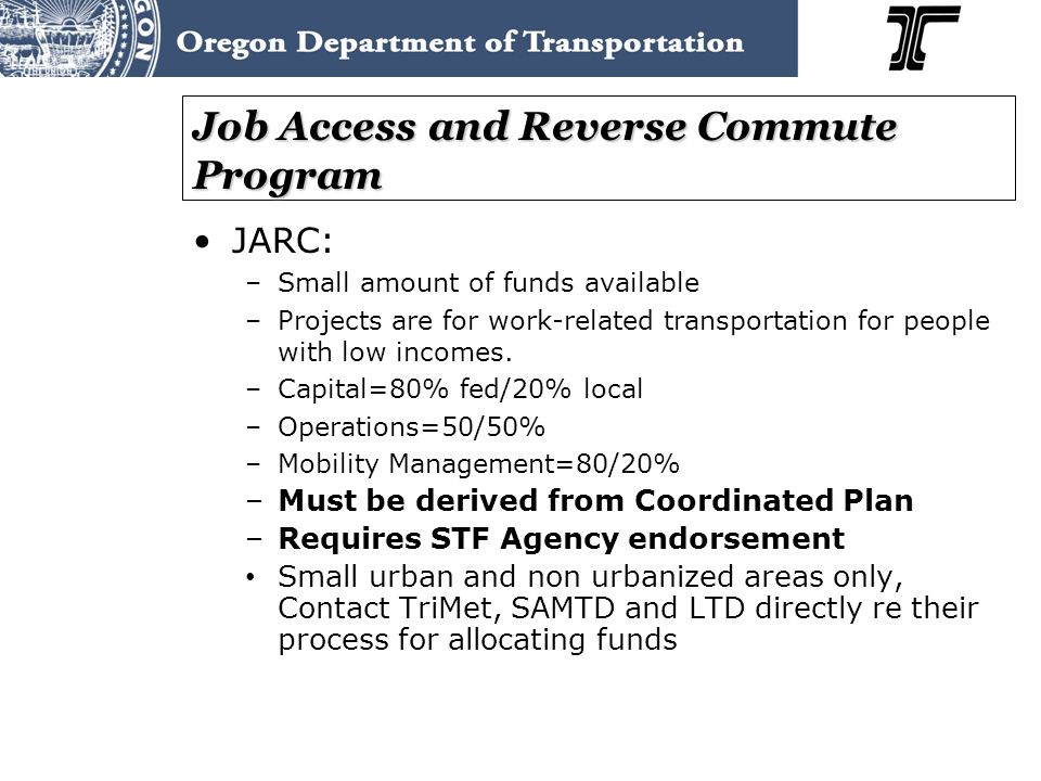 Job Access and Reverse Commute Program JARC: –Small amount of funds available –Projects are for work-related transportation for people with low incomes.