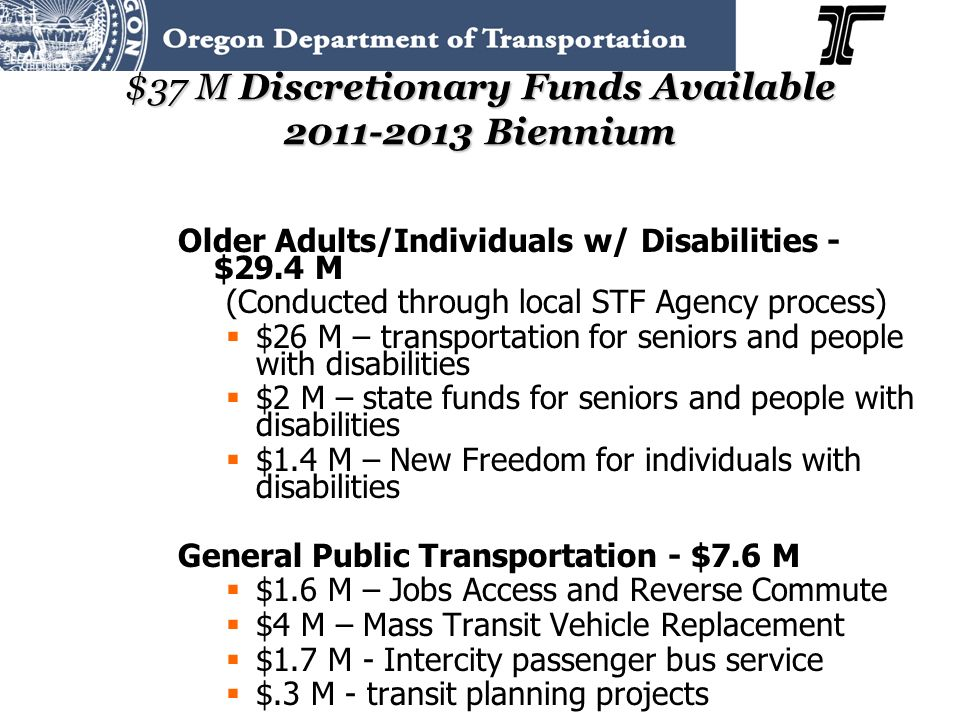 $37 M Discretionary Funds Available 2011-2013 Biennium Older Adults/Individuals w/ Disabilities - $29.4 M (Conducted through local STF Agency process) $26 M – transportation for seniors and people with disabilities $2 M – state funds for seniors and people with disabilities $1.4 M – New Freedom for individuals with disabilities General Public Transportation - $7.6 M $1.6 M – Jobs Access and Reverse Commute $4 M – Mass Transit Vehicle Replacement $1.7 M - Intercity passenger bus service $.3 M - transit planning projects
