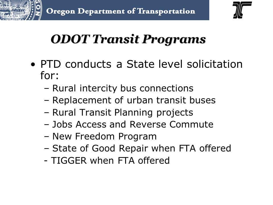 ODOT Transit Programs PTD conducts a State level solicitation for: –Rural intercity bus connections –Replacement of urban transit buses –Rural Transit Planning projects –Jobs Access and Reverse Commute –New Freedom Program –State of Good Repair when FTA offered - TIGGER when FTA offered