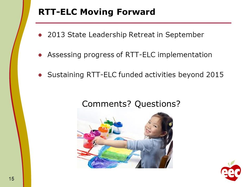 15 RTT-ELC Moving Forward 2013 State Leadership Retreat in September Assessing progress of RTT-ELC implementation Sustaining RTT-ELC funded activities beyond 2015 Comments.