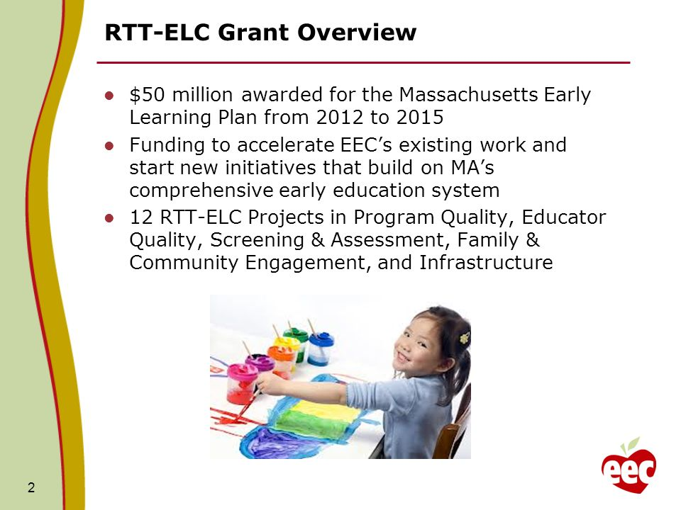 2 RTT-ELC Grant Overview $50 million awarded for the Massachusetts Early Learning Plan from 2012 to 2015 Funding to accelerate EECs existing work and start new initiatives that build on MAs comprehensive early education system 12 RTT-ELC Projects in Program Quality, Educator Quality, Screening & Assessment, Family & Community Engagement, and Infrastructure