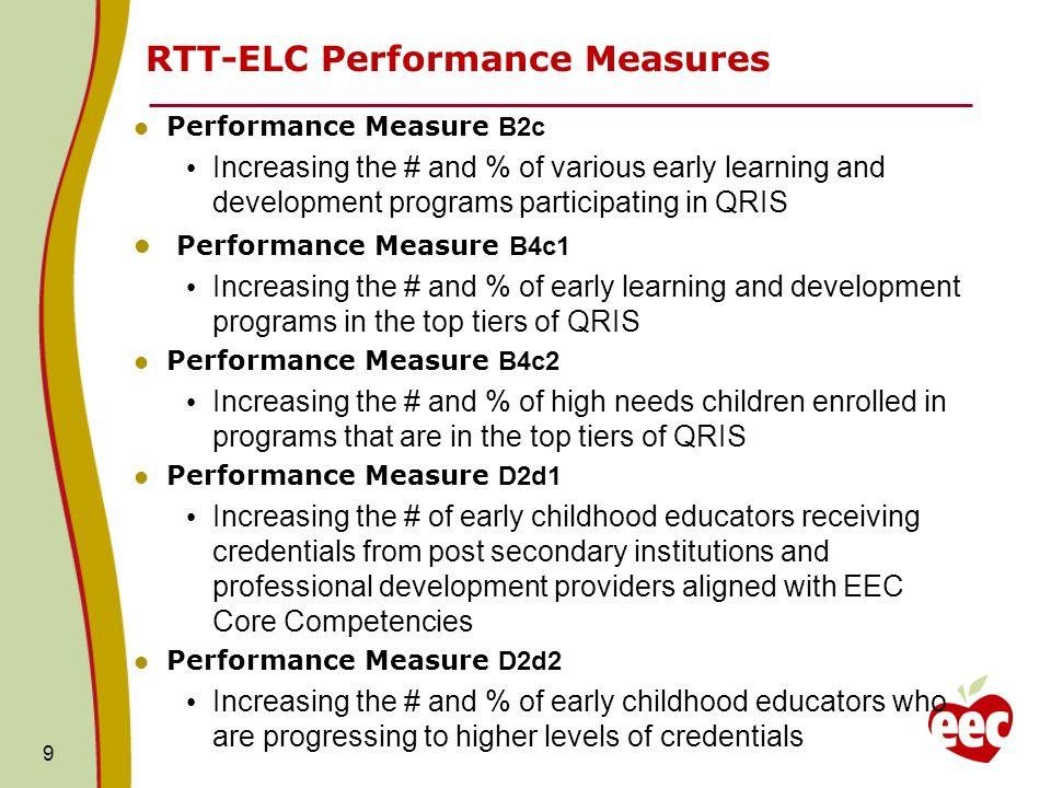 9 RTT-ELC Performance Measures Performance Measure B2c Increasing the # and % of various early learning and development programs participating in QRIS Performance Measure B4c1 Increasing the # and % of early learning and development programs in the top tiers of QRIS Performance Measure B4c2 Increasing the # and % of high needs children enrolled in programs that are in the top tiers of QRIS Performance Measure D2d1 Increasing the # of early childhood educators receiving credentials from post secondary institutions and professional development providers aligned with EEC Core Competencies Performance Measure D2d2 Increasing the # and % of early childhood educators who are progressing to higher levels of credentials