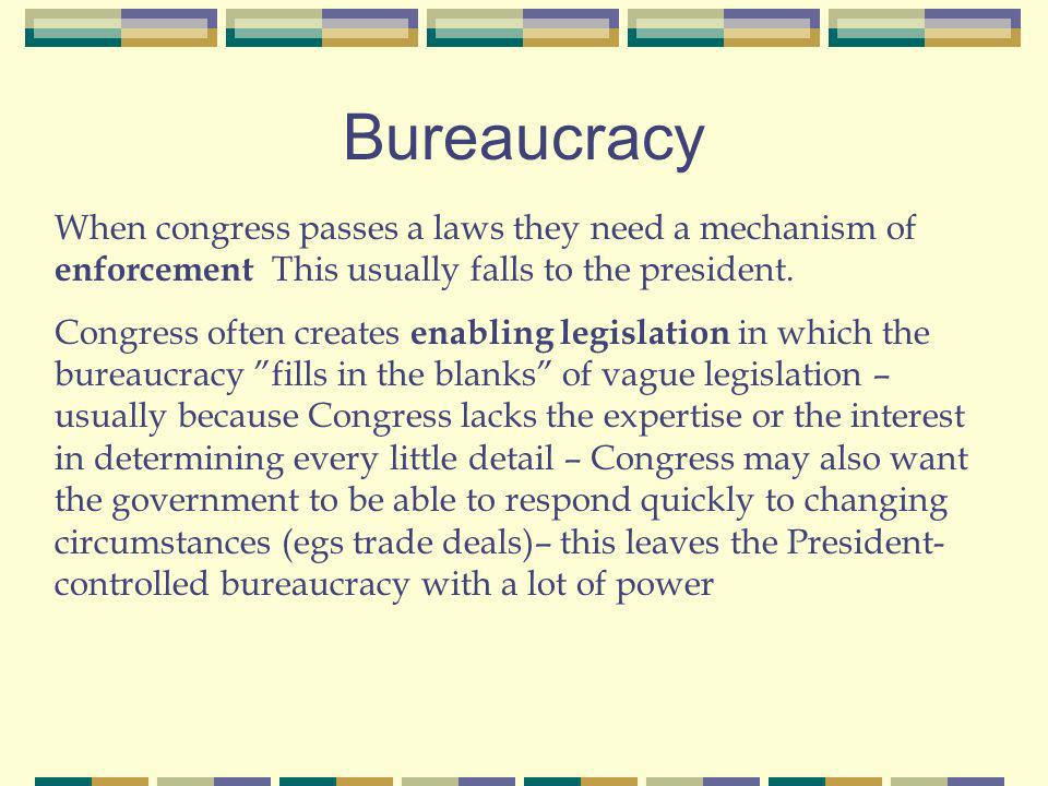 Bureaucracy When congress passes a laws they need a mechanism of enforcement This usually falls to the president.