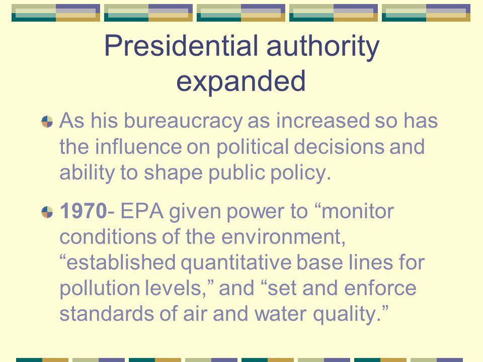 Presidential authority expanded As his bureaucracy as increased so has the influence on political decisions and ability to shape public policy.