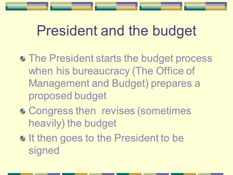 President and the budget The President starts the budget process when his bureaucracy (The Office of Management and Budget) prepares a proposed budget Congress then revises (sometimes heavily) the budget It then goes to the President to be signed