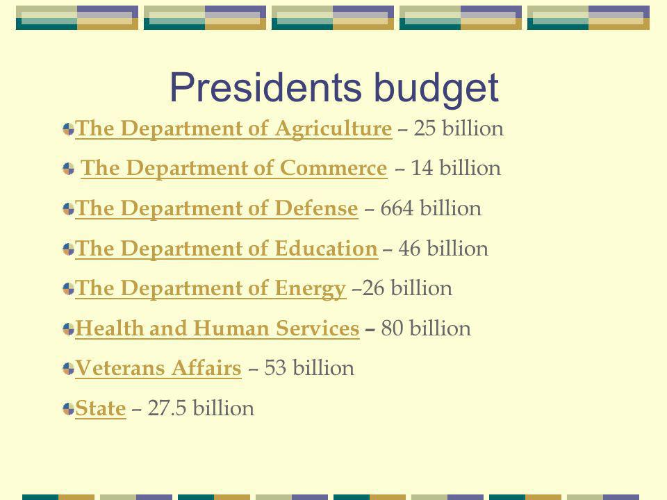 Presidents budget The Department of Agriculture The Department of Agriculture – 25 billion The Department of Commerce – 14 billion The Department of Commerce The Department of Defense The Department of Defense – 664 billion The Department of Education The Department of Education – 46 billion The Department of Energy The Department of Energy –26 billion Health and Human ServicesHealth and Human Services – 80 billion Veterans AffairsVeterans Affairs – 53 billion StateState – 27.5 billion