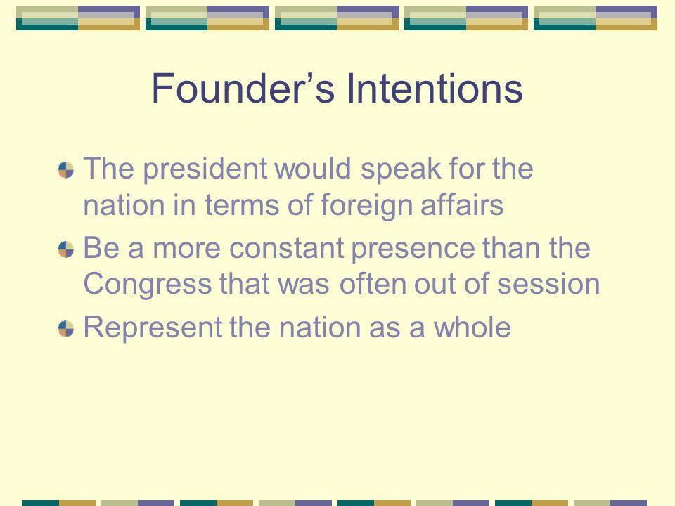 Founders Intentions The president would speak for the nation in terms of foreign affairs Be a more constant presence than the Congress that was often out of session Represent the nation as a whole