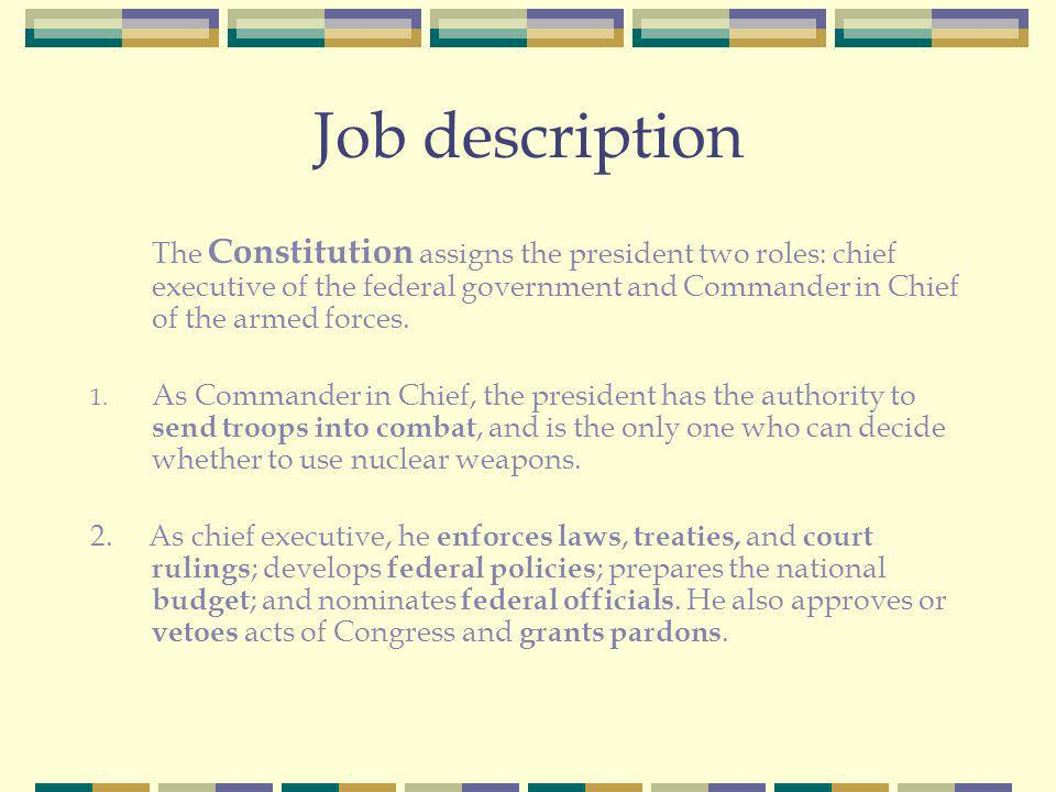 Job description The Constitution assigns the president two roles: chief executive of the federal government and Commander in Chief of the armed forces.