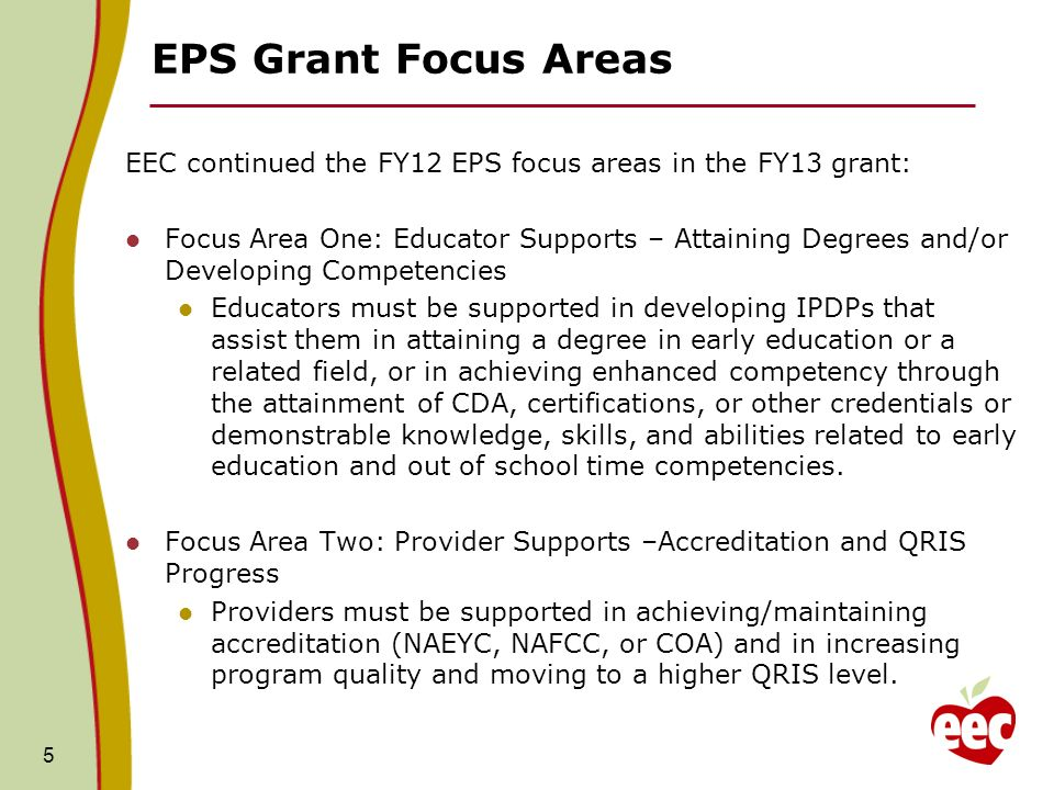 EPS Grant Focus Areas EEC continued the FY12 EPS focus areas in the FY13 grant: Focus Area One: Educator Supports – Attaining Degrees and/or Developing Competencies Educators must be supported in developing IPDPs that assist them in attaining a degree in early education or a related field, or in achieving enhanced competency through the attainment of CDA, certifications, or other credentials or demonstrable knowledge, skills, and abilities related to early education and out of school time competencies.