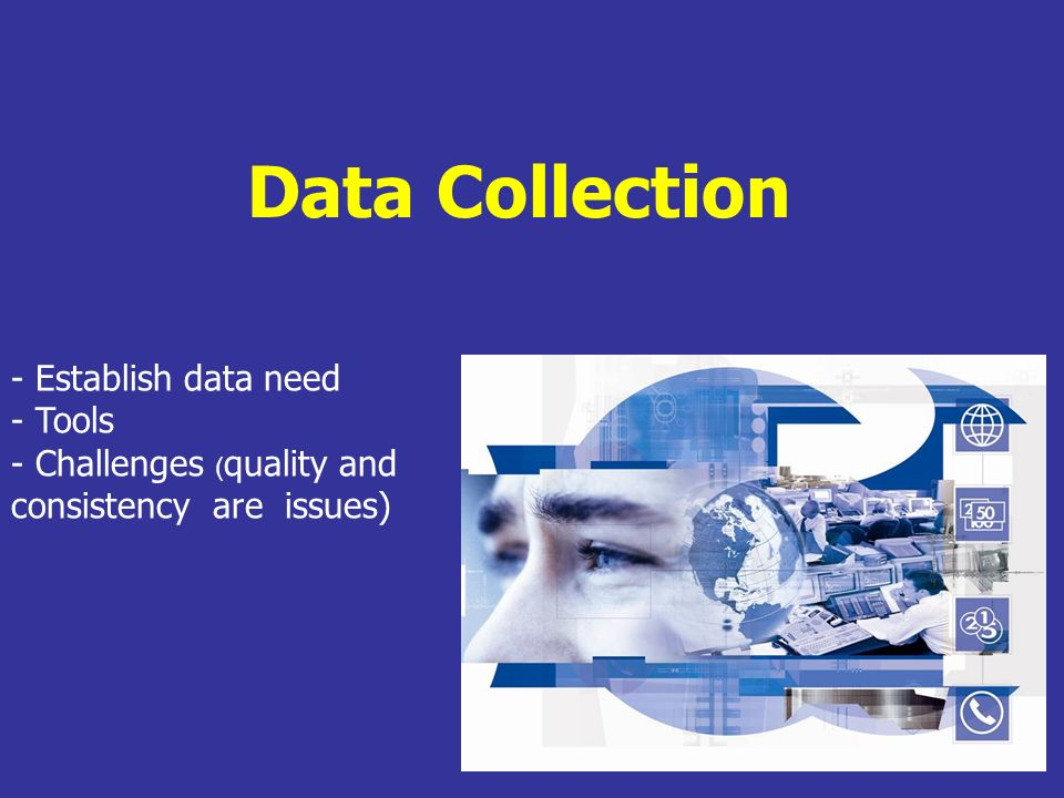 Data Collection - Establish data need - Tools - Challenges ( quality and consistency are issues)