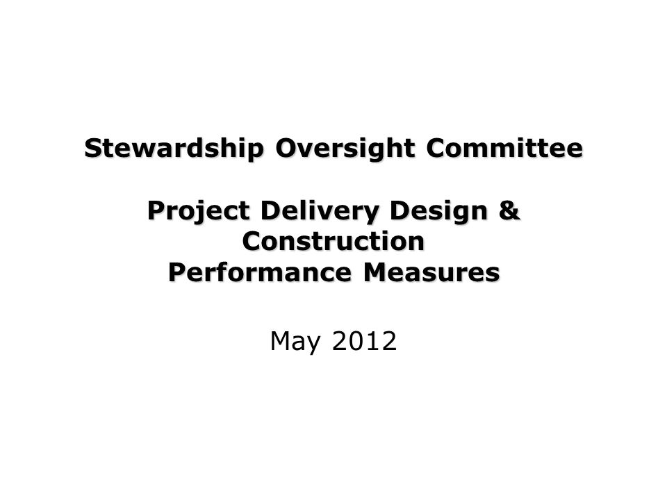 Stewardship Oversight Committee Project Delivery Design & Construction Performance Measures May 2012