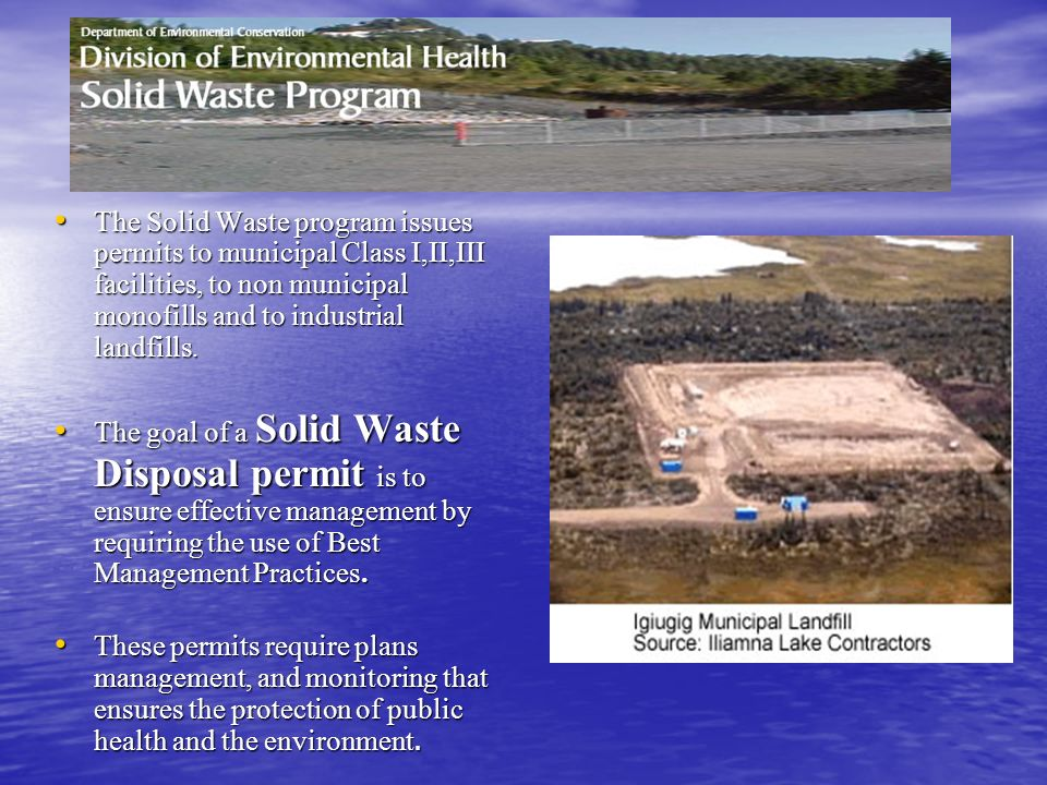 The Solid Waste program issues permits to municipal Class I,II,III facilities, to non municipal monofills and to industrial landfills. The Solid Waste