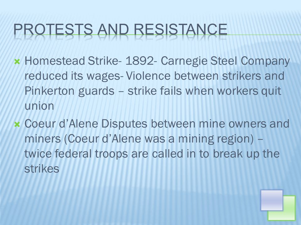 Homestead Strike- 1892- Carnegie Steel Company reduced its wages- Violence between strikers and Pinkerton guards – strike fails when workers quit union Coeur dAlene Disputes between mine owners and miners (Coeur dAlene was a mining region) – twice federal troops are called in to break up the strikes
