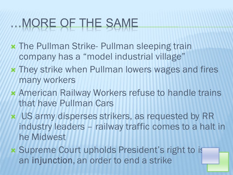 The Pullman Strike- Pullman sleeping train company has a model industrial village They strike when Pullman lowers wages and fires many workers American Railway Workers refuse to handle trains that have Pullman Cars US army disperses strikers, as requested by RR industry leaders – railway traffic comes to a halt in he Midwest Supreme Court upholds Presidents right to issue an injunction, an order to end a strike