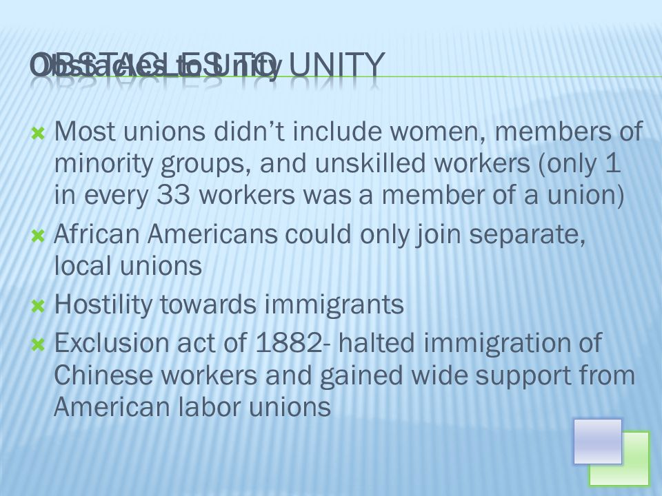 Most unions didnt include women, members of minority groups, and unskilled workers (only 1 in every 33 workers was a member of a union) African Americans could only join separate, local unions Hostility towards immigrants Exclusion act of 1882- halted immigration of Chinese workers and gained wide support from American labor unions Obstacles to Unity