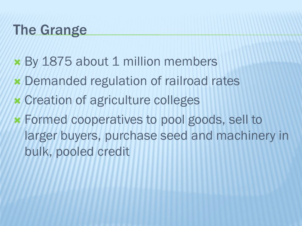 The Grange By 1875 about 1 million members Demanded regulation of railroad rates Creation of agriculture colleges Formed cooperatives to pool goods, sell to larger buyers, purchase seed and machinery in bulk, pooled credit